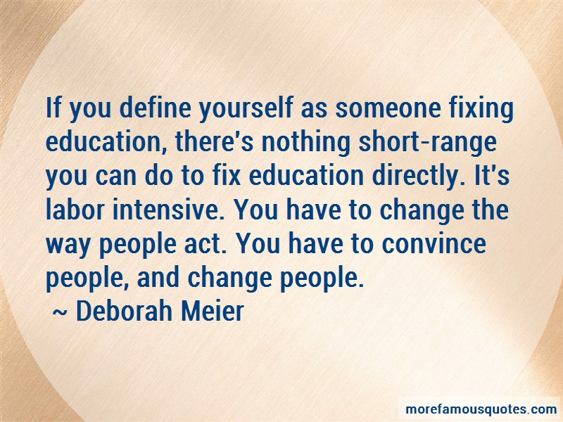 Deborah Meier Quotes: If you define yourself as someone fixing