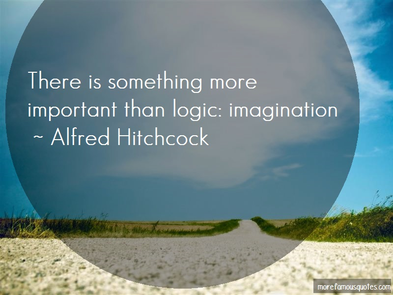 Alfred Hitchcock Quotes: There Is Something More Important Than