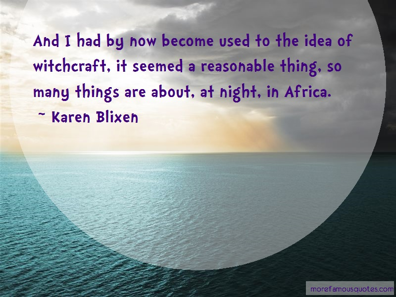 Karen Blixen Quotes: And i had by now become used to the idea