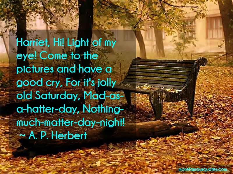 A.P. Herbert Quotes: Harriet Hi Light Of My Eye Come To The