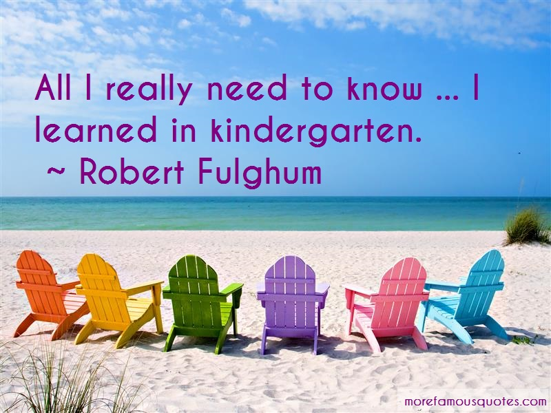 Robert Fulghum Quotes: All i really need to know i learned in