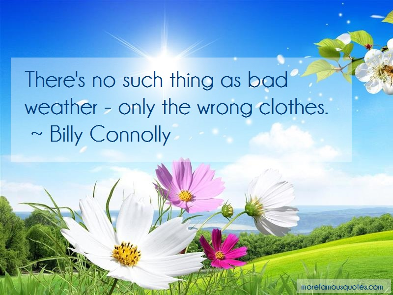 Billy Connolly Quotes: Theres no such thing as bad weather only