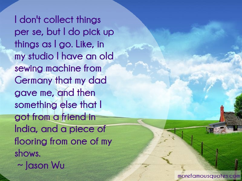 Jason Wu Quotes: I dont collect things per se but i do