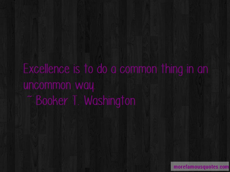 Booker T. Washington Quotes: Excellence Is To Do A Common Thing In An