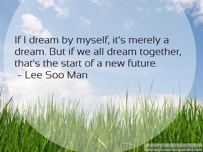 Lee Soo Man Quotes: If i dream by myself its merely a dream