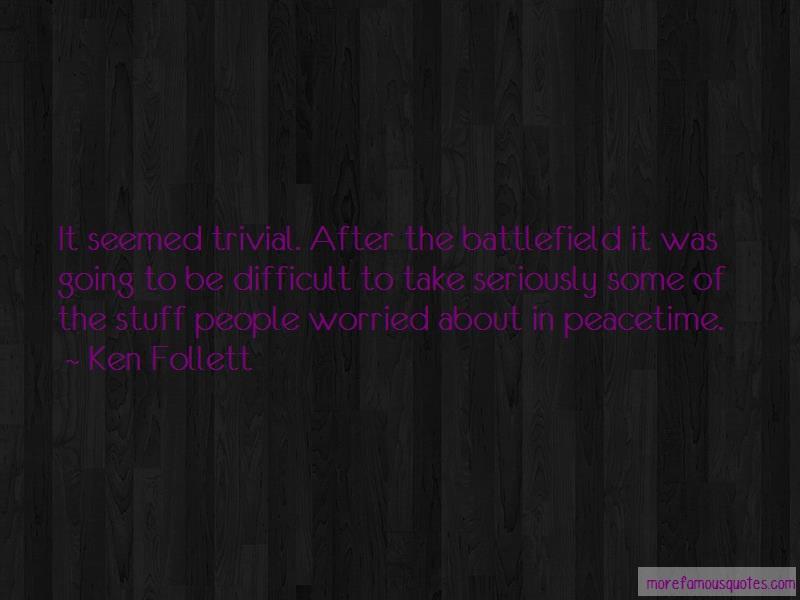 Ken Follett Quotes: It seemed trivial after the battlefield