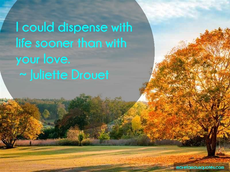 Juliette Drouet Quotes: I Could Dispense With Life Sooner Than