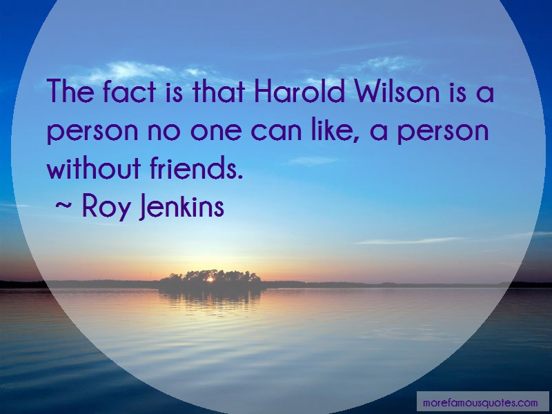 Roy Jenkins Quotes: The Fact Is That Harold Wilson Is A