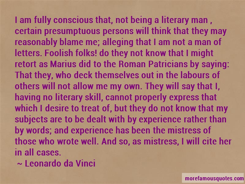 Leonardo Da Vinci Quotes: I Am Fully Conscious That Not Being A