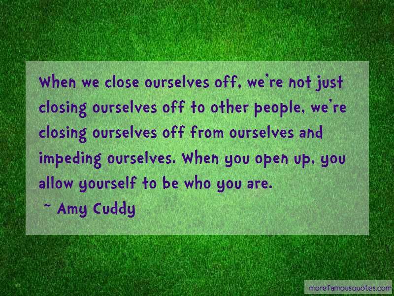 Amy Cuddy Quotes: When We Close Ourselves Off Were Not