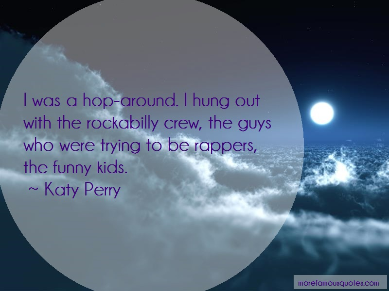 Katy Perry Quotes: I Was A Hop Around I Hung Out With The
