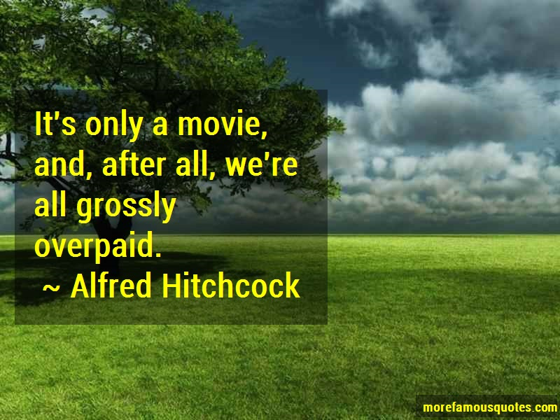 Alfred Hitchcock Quotes: Its Only A Movie And After All Were All