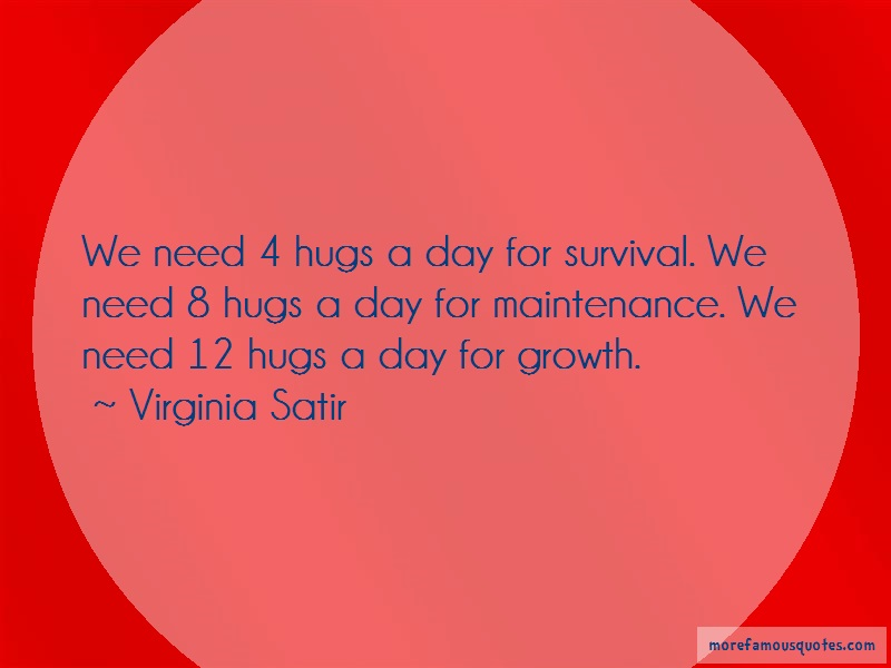 Virginia Satir Quotes: We need 4 hugs a day for survival we