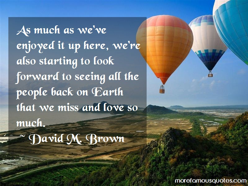 David M. Brown Quotes: As Much As Weve Enjoyed It Up Here Were