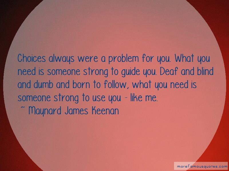 Maynard James Keenan Quotes: Choices always were a problem for you