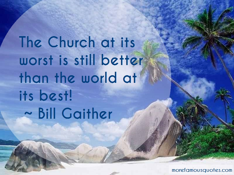 Bill Gaither Quotes: The Church At Its Worst Is Still Better