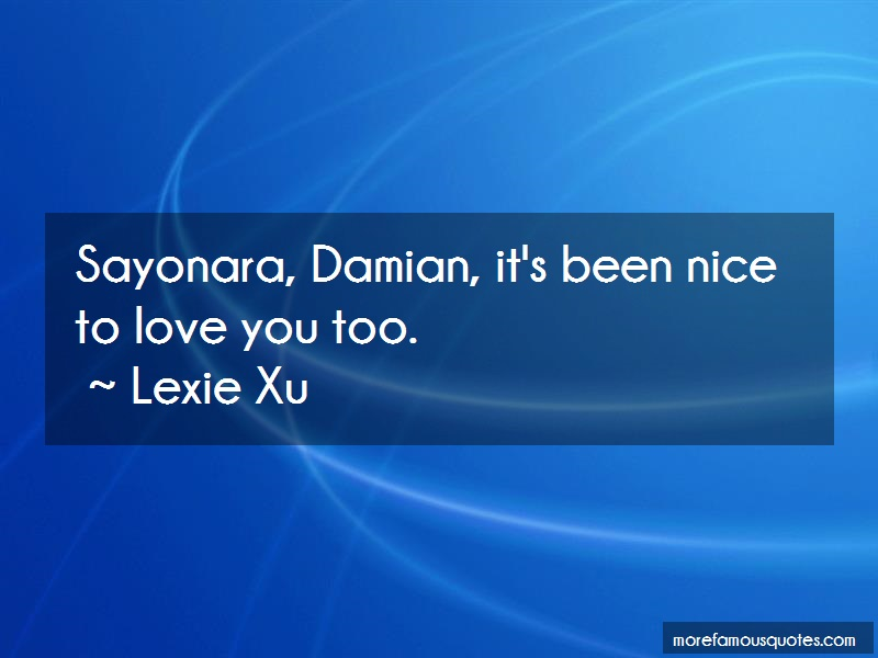 Lexie Xu Quotes: Sayonara Damian Its Been Nice To Love