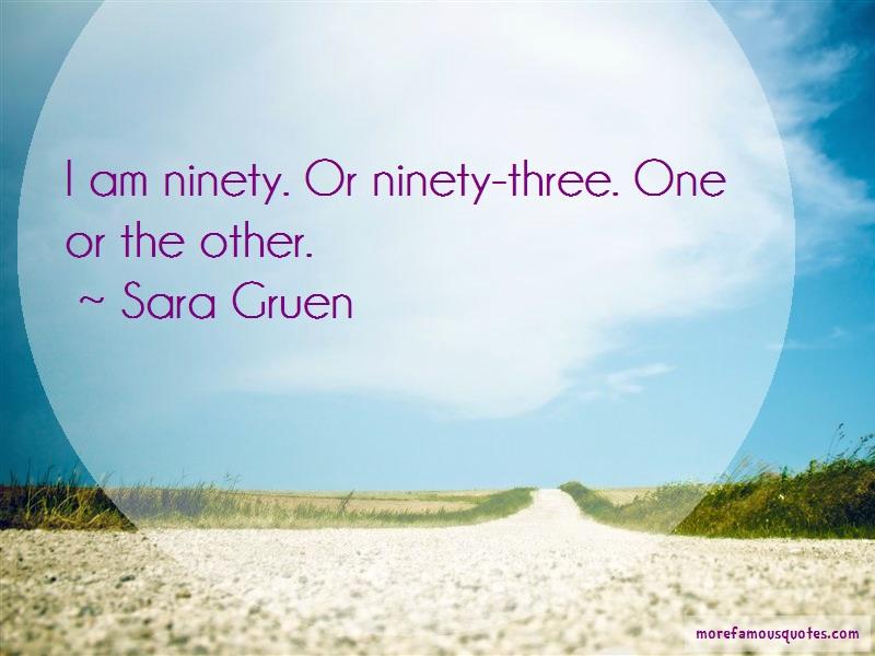 Sara Gruen Quotes: I am ninety or ninety three one or the