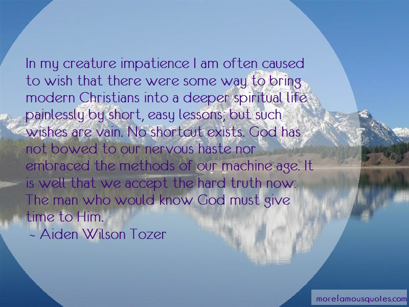 Aiden Wilson Tozer Quotes: In my creature impatience i am often