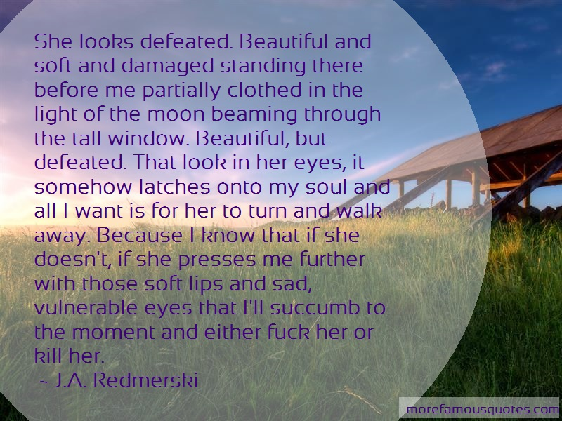 J.A. Redmerski Quotes: She Looks Defeated Beautiful And Soft