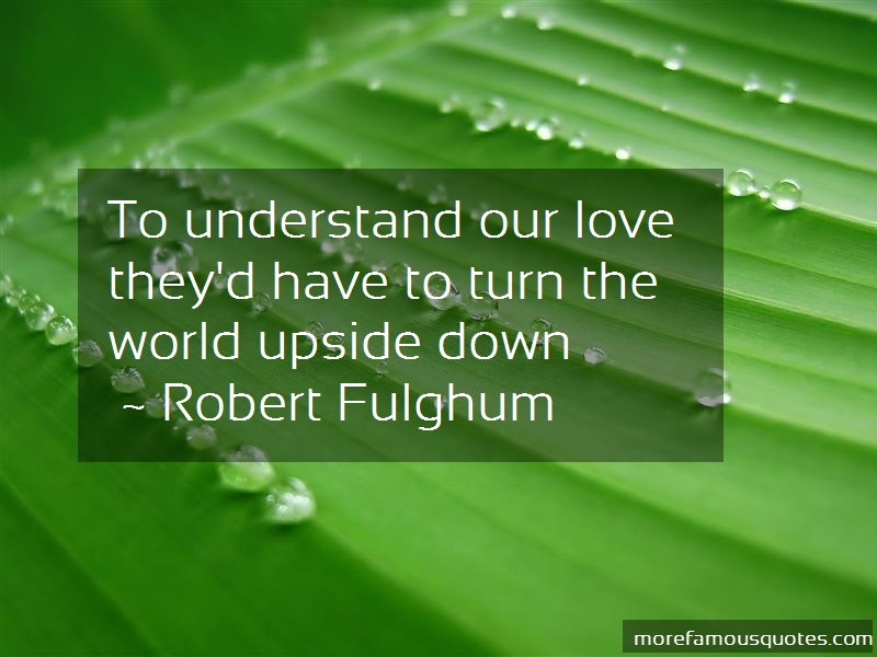 Robert Fulghum Quotes: To understand our love theyd have to