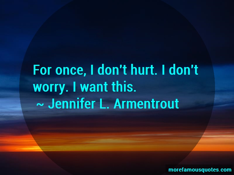 Jennifer L. Armentrout Quotes: For once i dont hurt i dont worry i want
