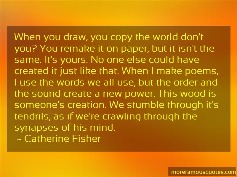 Catherine Fisher Quotes: When You Draw You Copy The World Dont