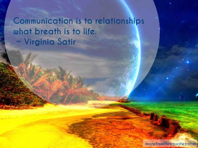 Virginia Satir Quotes: Communication is to relationships what