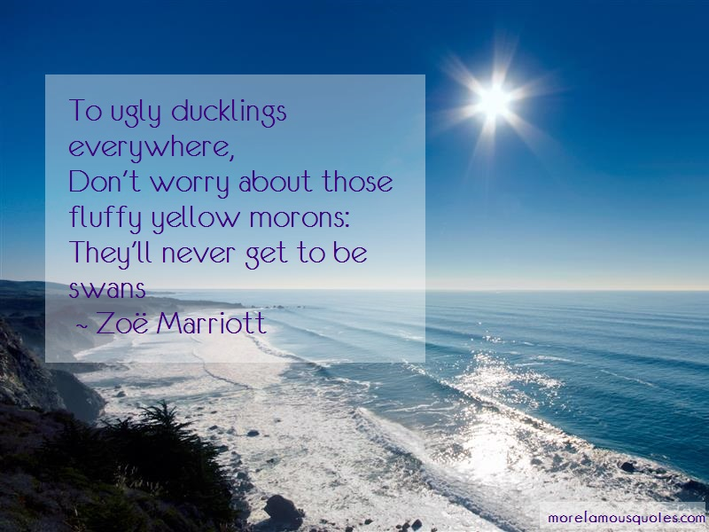 Zoe Marriott Quotes: To ugly ducklings everywhere dont worry