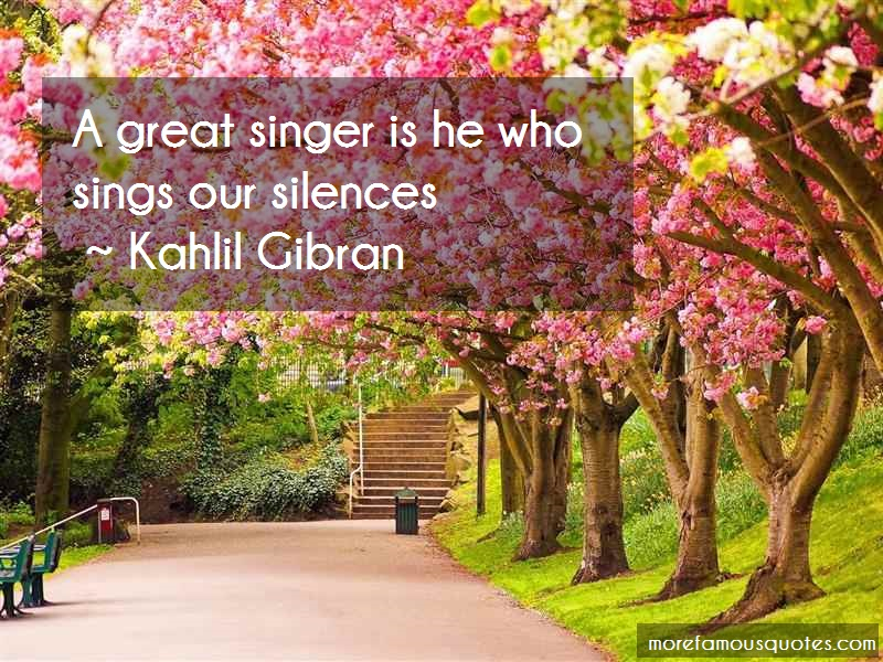 Kahlil Gibran Quotes: A great singer is he who sings our