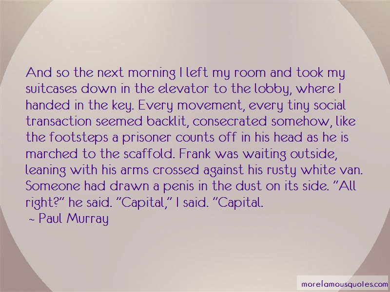 Paul Murray Quotes: And So The Next Morning I Left My Room