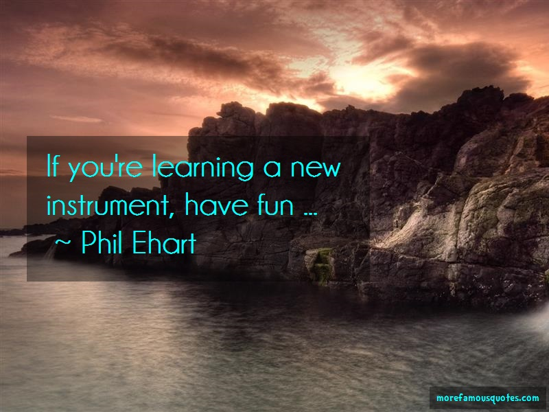 Phil Ehart Quotes: If youre learning a new instrument have