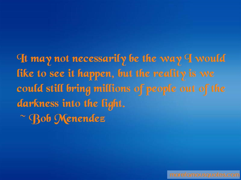 Bob Menendez Quotes: It may not necessarily be the way i