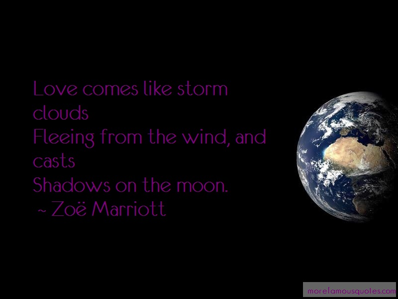 Zoe Marriott Quotes: Love comes like storm cloudsfleeing from