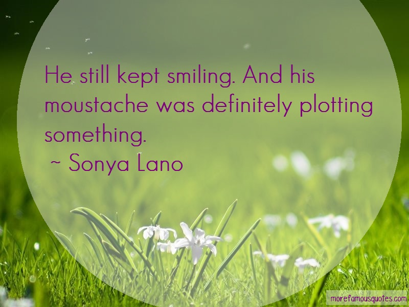 Sonya Lano Quotes: He still kept smiling and his moustache