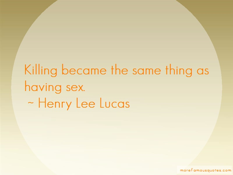 Henry Lee Lucas Quotes: Killing became the same thing as having