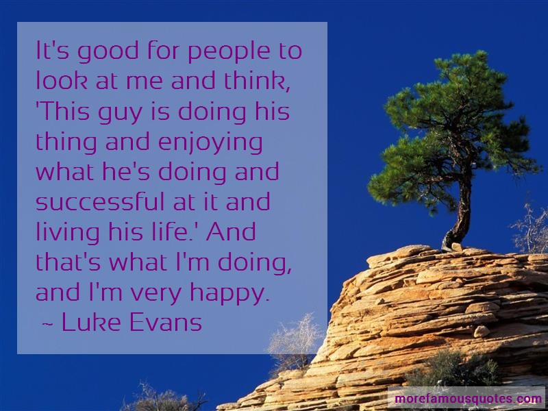 Luke Evans Quotes: Its good for people to look at me and