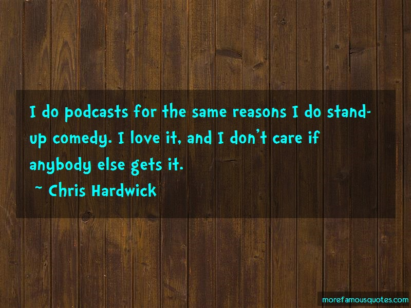 Chris Hardwick Quotes: I Do Podcasts For The Same Reasons I Do