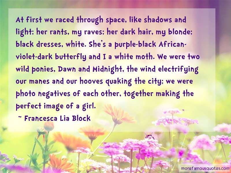 Francesca Lia Block Quotes: At first we raced through space like