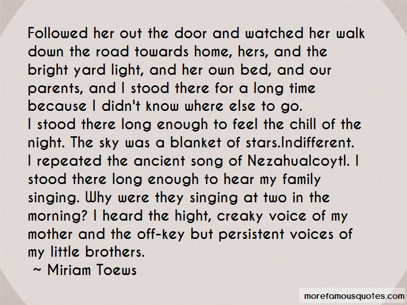 Miriam Toews Quotes: Followed her out the door and watched