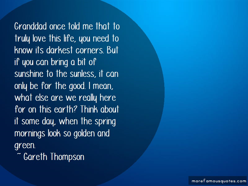 Gareth Thompson Quotes: Granddad once told me that to truly love
