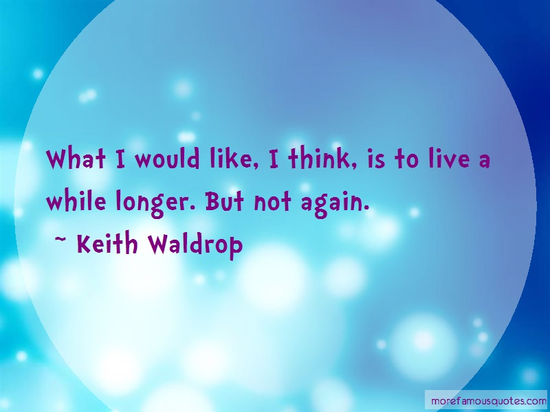 Keith Waldrop Quotes: What i would like i think is to live a