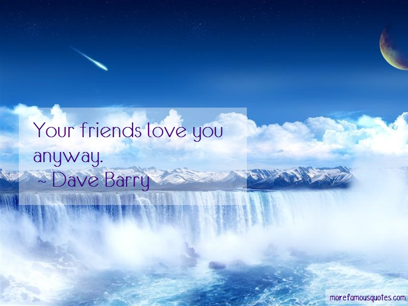 Dave Barry Quotes: Your friends love you anyway