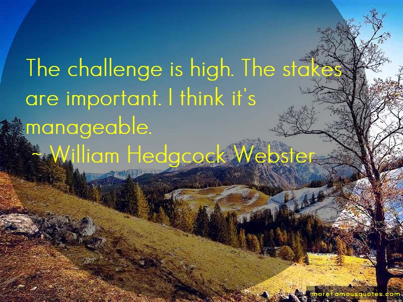 William Hedgcock Webster Quotes: The challenge is high the stakes are