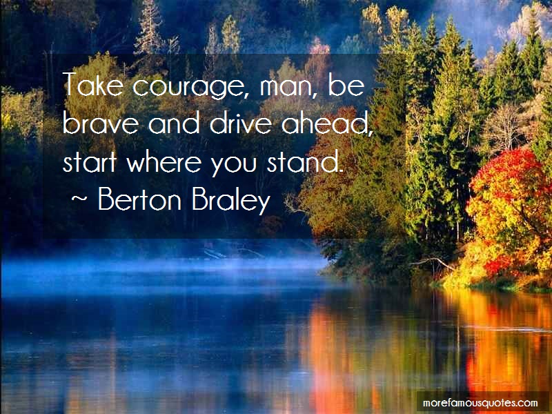 Berton Braley Quotes: Take Courage Man Be Brave And Drive