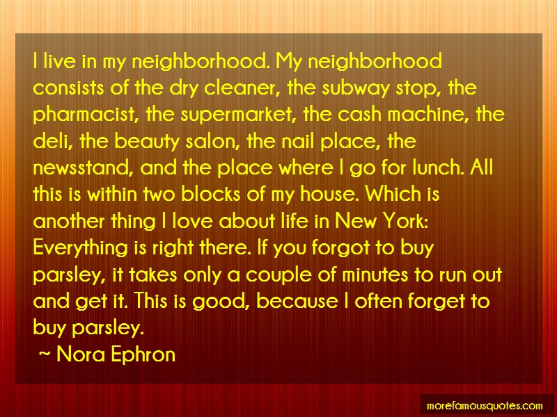 Nora Ephron Quotes: I live in my neighborhood my