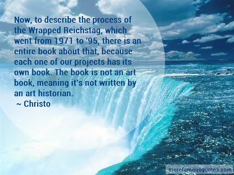 Christo Quotes: Now to describe the process of the