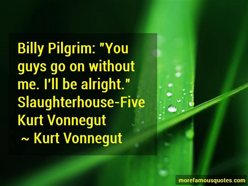 Kurt Vonnegut Quotes: Billy Pilgrim You Guys Go On Without Me