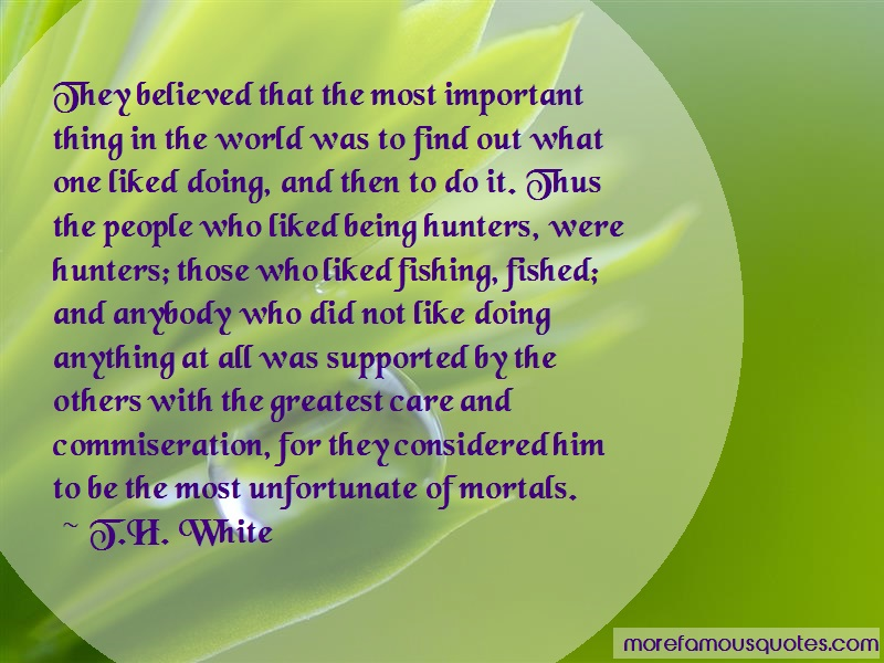 T.H. White Quotes: They believed that the most important