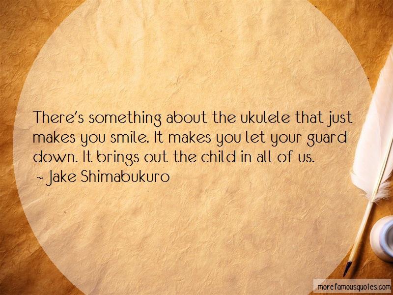 Jake Shimabukuro Quotes: Theres something about the ukulele that